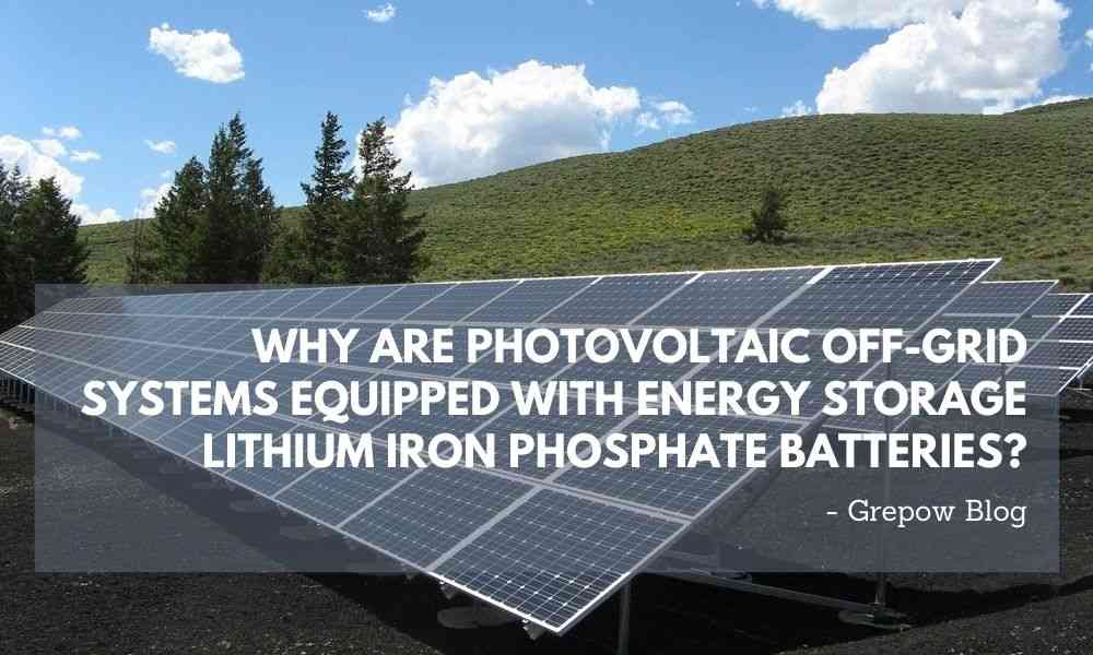 Why are photovoltaic off-grid systems equipped with energy storage lithium iron phosphate batteries?